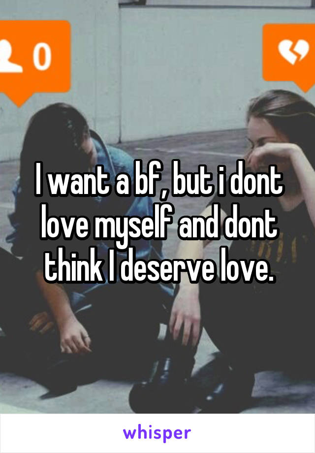 I want a bf, but i dont love myself and dont think I deserve love.