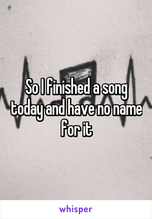 So I finished a song today and have no name for it