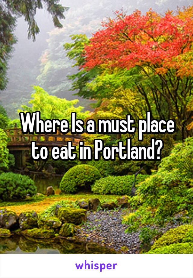 Where Is a must place to eat in Portland?