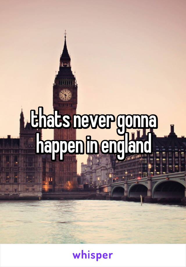 thats never gonna happen in england