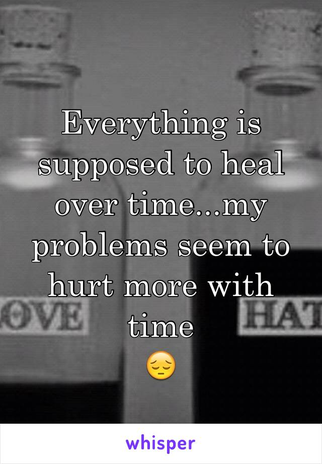 Everything is supposed to heal over time...my problems seem to hurt more with time 😔