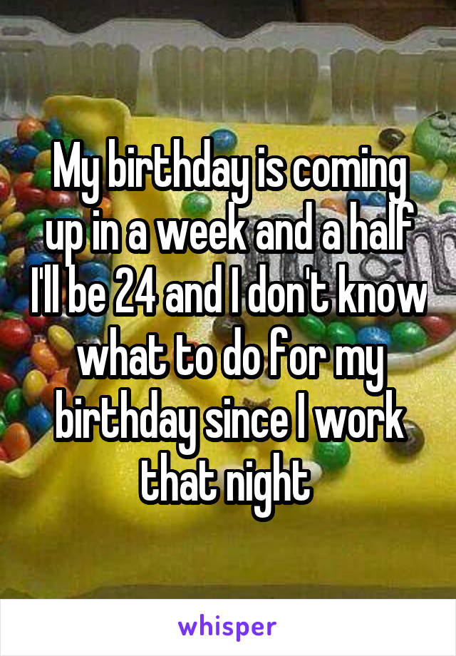 My birthday is coming up in a week and a half I'll be 24 and I don't know what to do for my birthday since I work that night