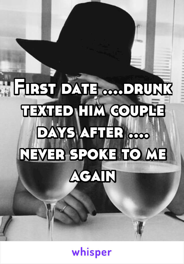 First date ....drunk texted him couple days after .... never spoke to me again