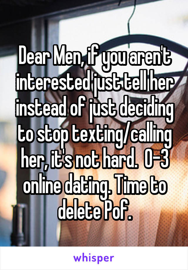 Dear Men, if you aren't interested just tell her instead of just deciding to stop texting/calling her, it's not hard.  0-3 online dating. Time to delete Pof.