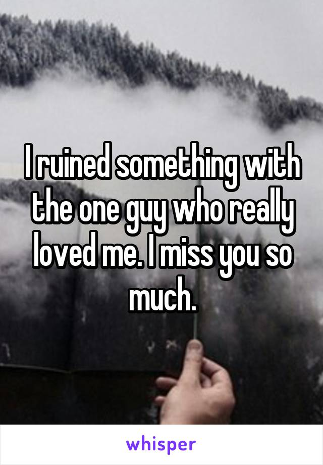 I ruined something with the one guy who really loved me. I miss you so much.