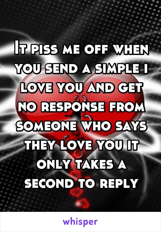 It piss me off when you send a simple i love you and get no response from someone who says they love you it only takes a second to reply