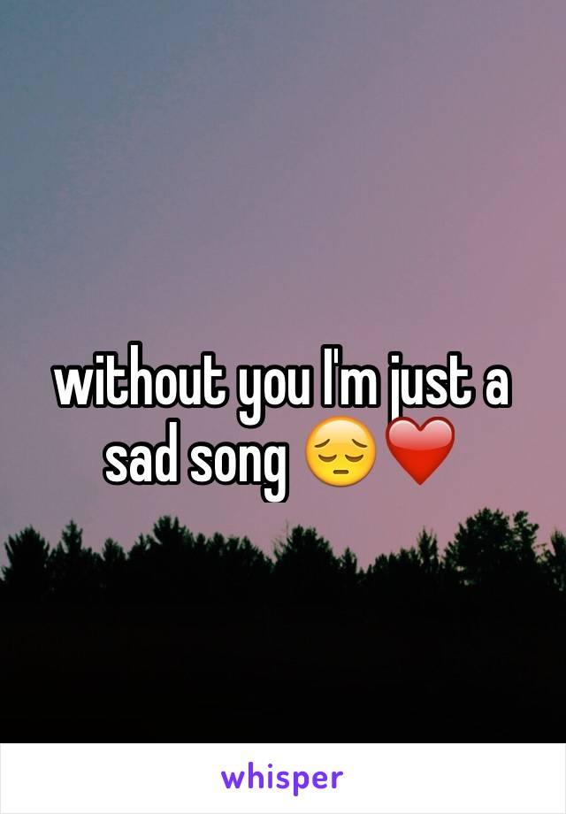 without you I'm just a sad song 😔❤️