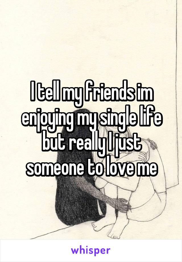 I tell my friends im enjoying my single life but really I just someone to love me