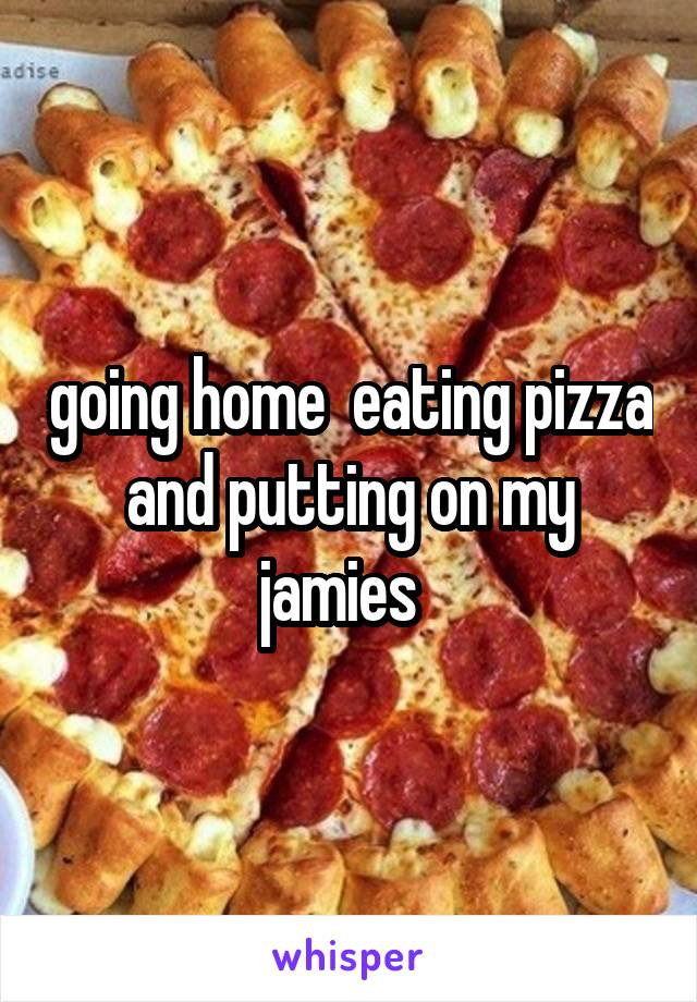 going home  eating pizza and putting on my jamies