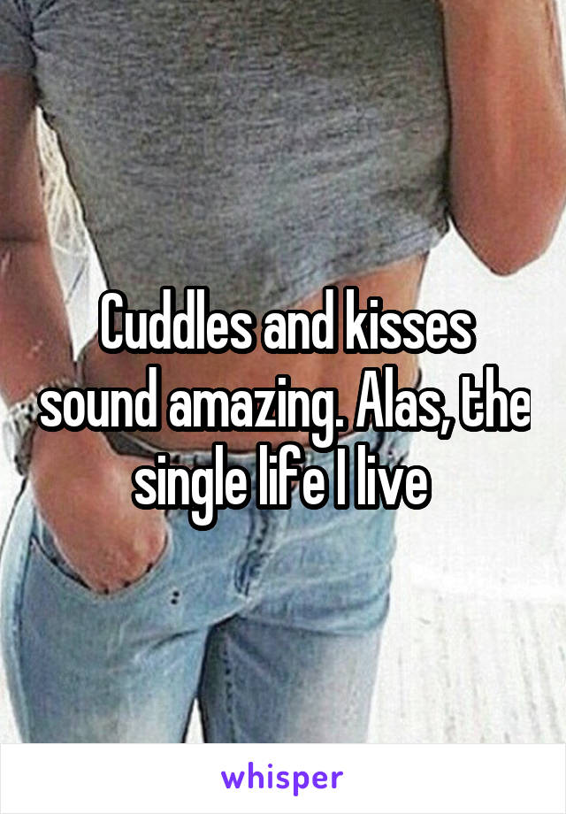 Cuddles and kisses sound amazing. Alas, the single life I live