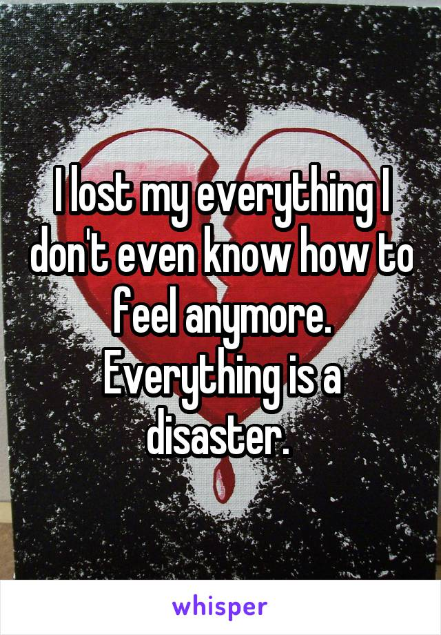 I lost my everything I don't even know how to feel anymore. Everything is a disaster.