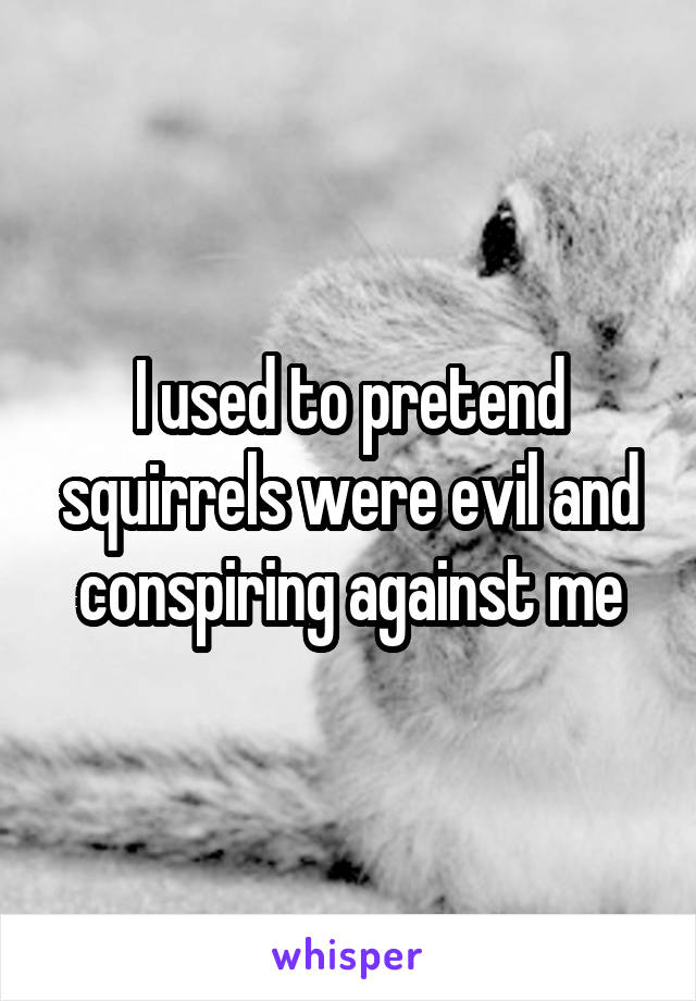 I used to pretend squirrels were evil and conspiring against me