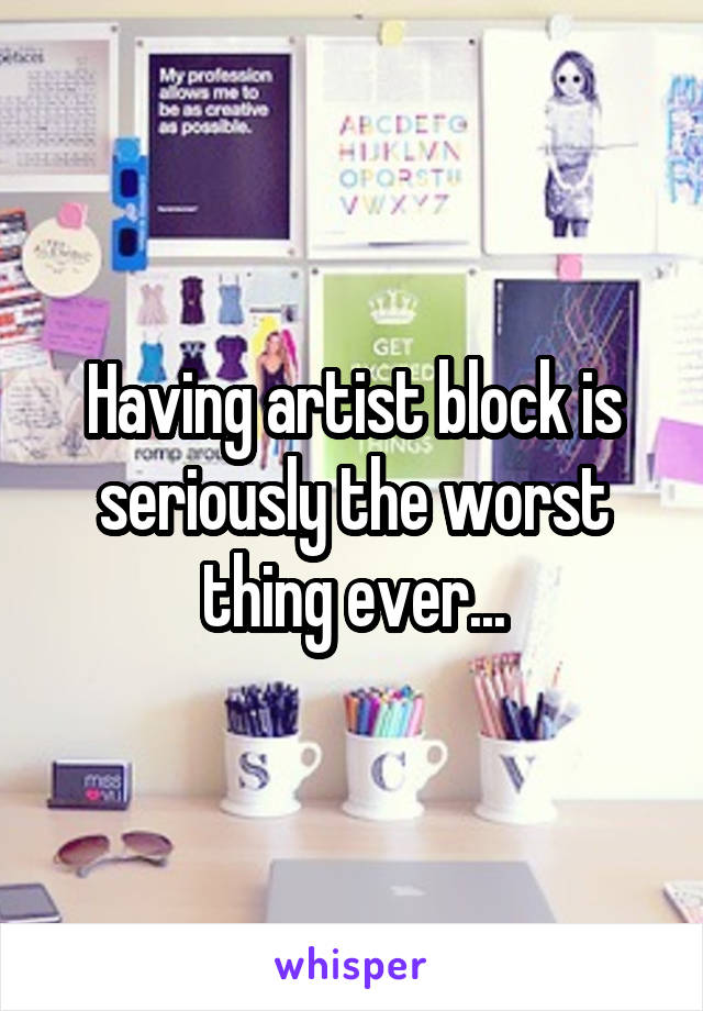 Having artist block is seriously the worst thing ever...
