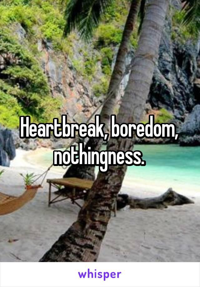 Heartbreak, boredom,  nothingness.
