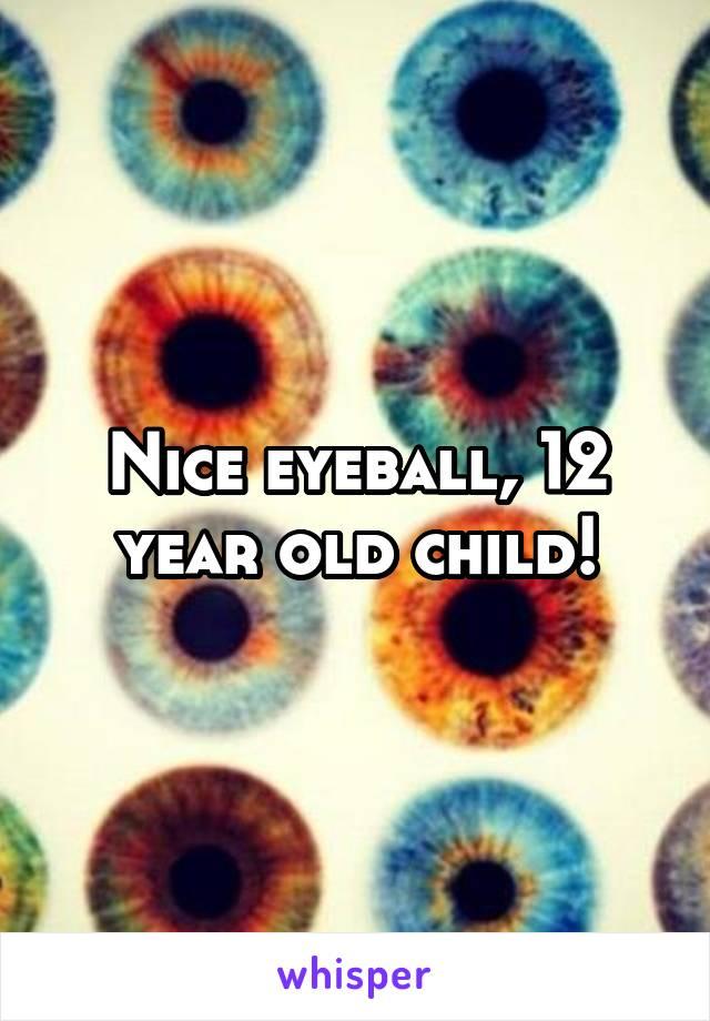 Nice eyeball, 12 year old child!