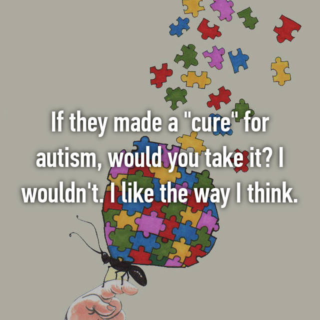 "If they made a ""cure"" for autism, would you take it? I wouldn't. I like the way I think."
