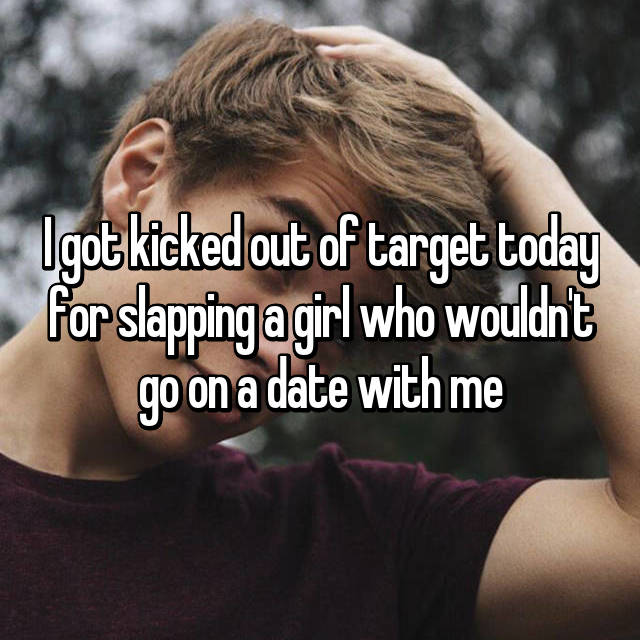 I got kicked out of target today for slapping a girl who wouldn't go on a date with me