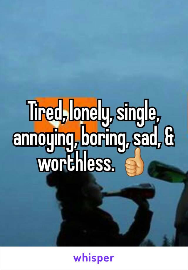 Tired, lonely, single, annoying, boring, sad, & worthless. 👍