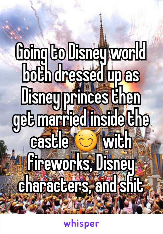 Going to Disney world both dressed up as Disney princes then get married inside the castle 😊 with fireworks, Disney characters, and shit