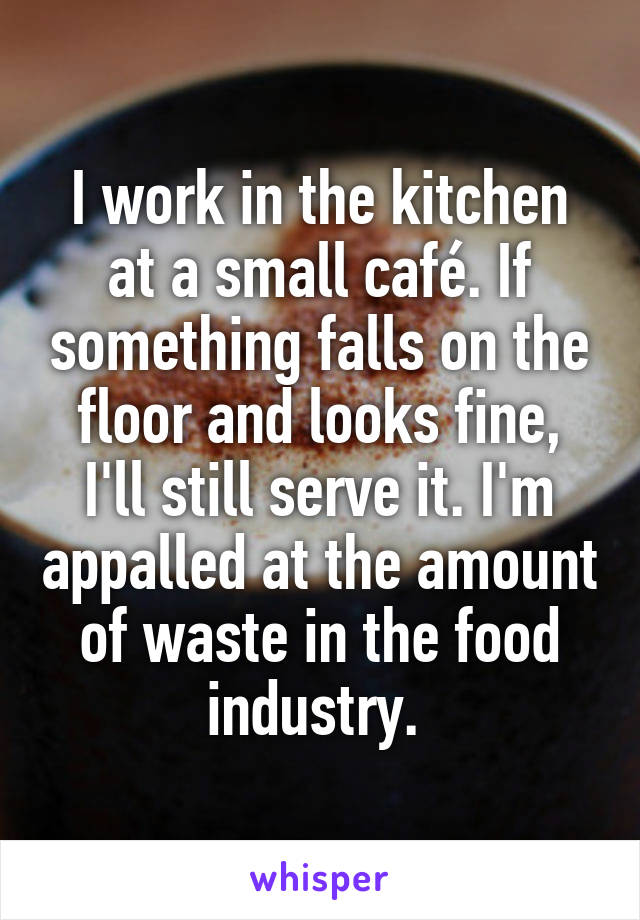 I work in the kitchen at a small café. If something falls on the floor and looks fine, I'll still serve it. I'm appalled at the amount of waste in the food industry.