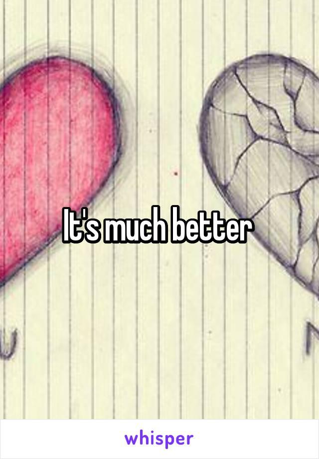 It's much better