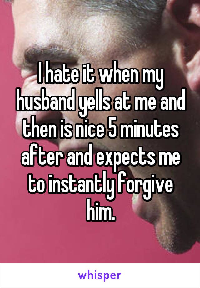 I hate it when my husband yells at me and then is nice 5 minutes after and expects me to instantly forgive him.