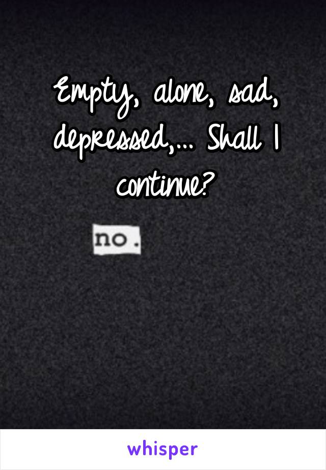 Empty, alone, sad, depressed,... Shall I continue?