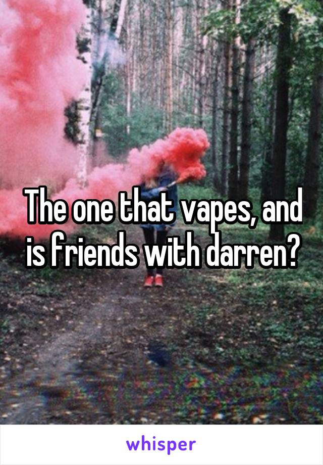 The one that vapes, and is friends with darren?