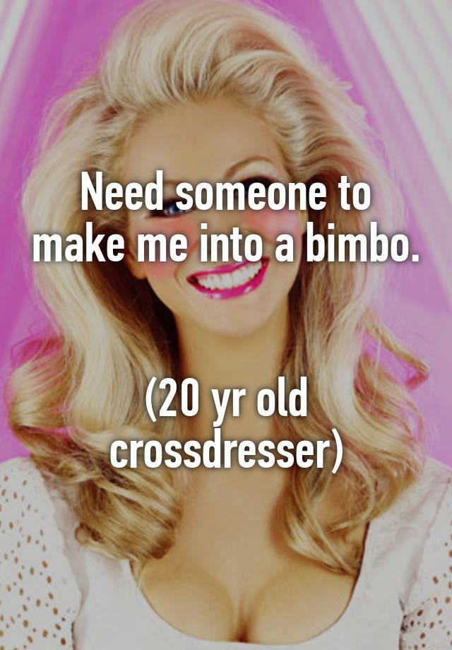 Need someone to make me into a bimbo. (20 yr old crossdresser)