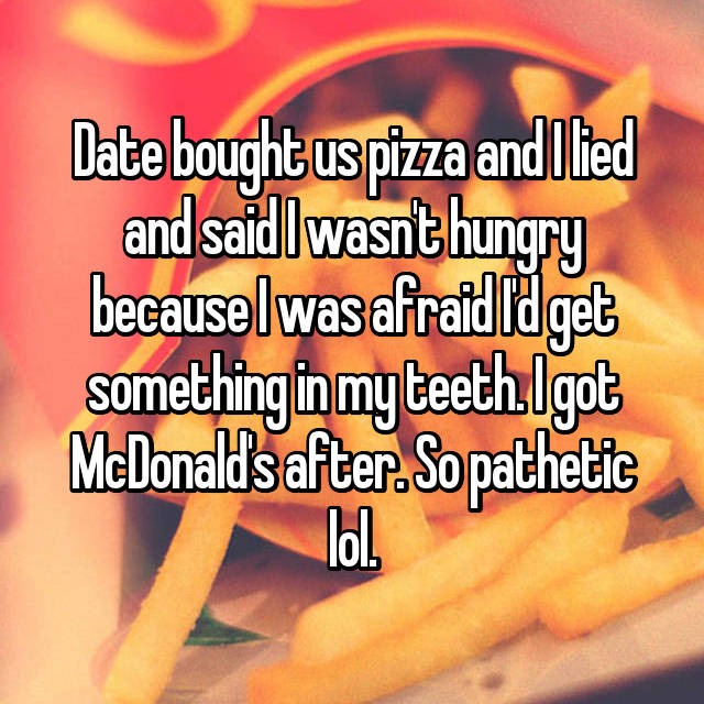Date bought us pizza and I lied and said I wasn't hungry because I was afraid I'd get something in my teeth. I got McDonald's after. So pathetic lol.