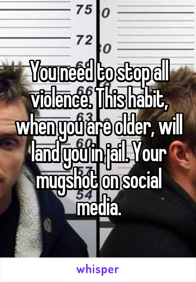 You need to stop all violence. This habit, when you are older, will land you in jail. Your mugshot on social media.