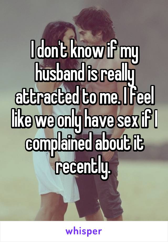 I don't know if my husband is really attracted to me. I feel like we only have sex if I complained about it recently.