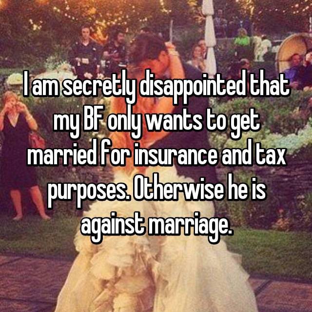 I am secretly disappointed that my BF only wants to get married for insurance and tax purposes. Otherwise he is against marriage.