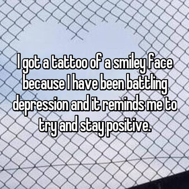 I got a tattoo of a smiley face because I have been battling depression and it reminds me to try and stay positive.