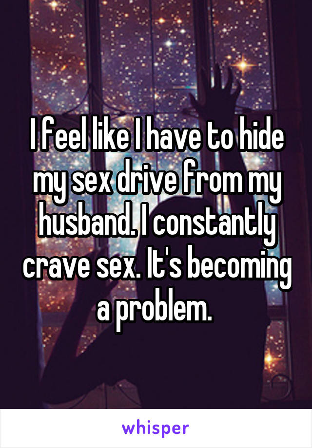 I feel like I have to hide my sex drive from my husband. I constantly crave sex. It's becoming a problem.