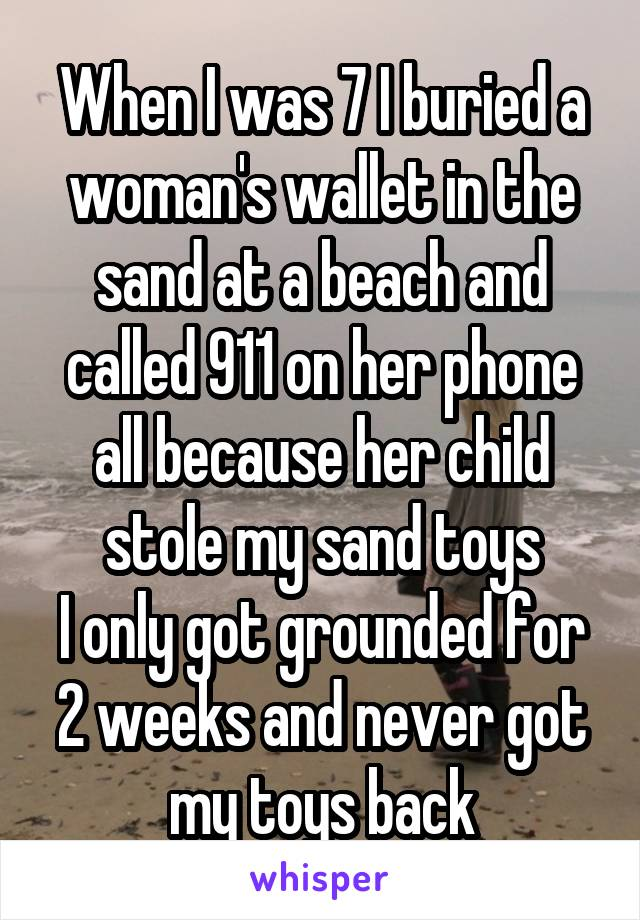 When I was 7 I buried a woman's wallet in the sand at a beach and called 911 on her phone all because her child stole my sand toys I only got grounded for 2 weeks and never got my toys back