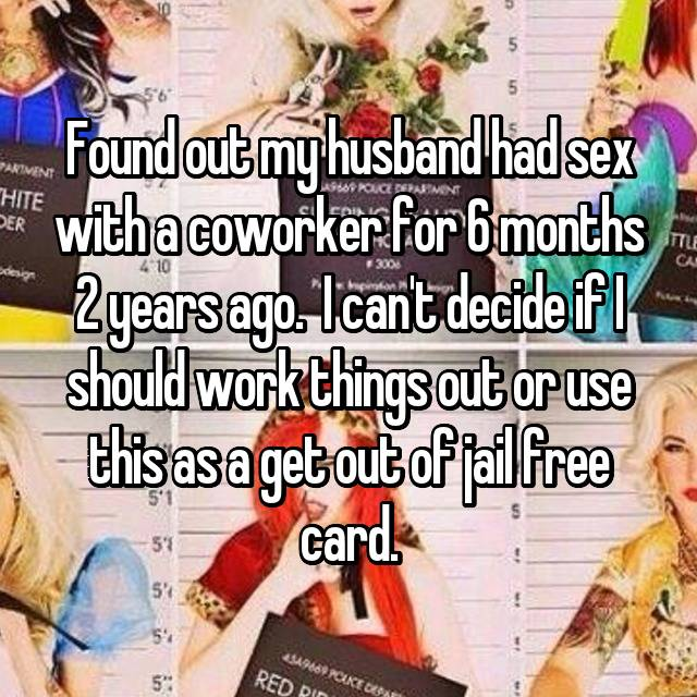 Found out my husband had sex with a coworker for 6 months 2 years ago.  I can't decide if I should work things out or use this as a get out of jail free card. 💃