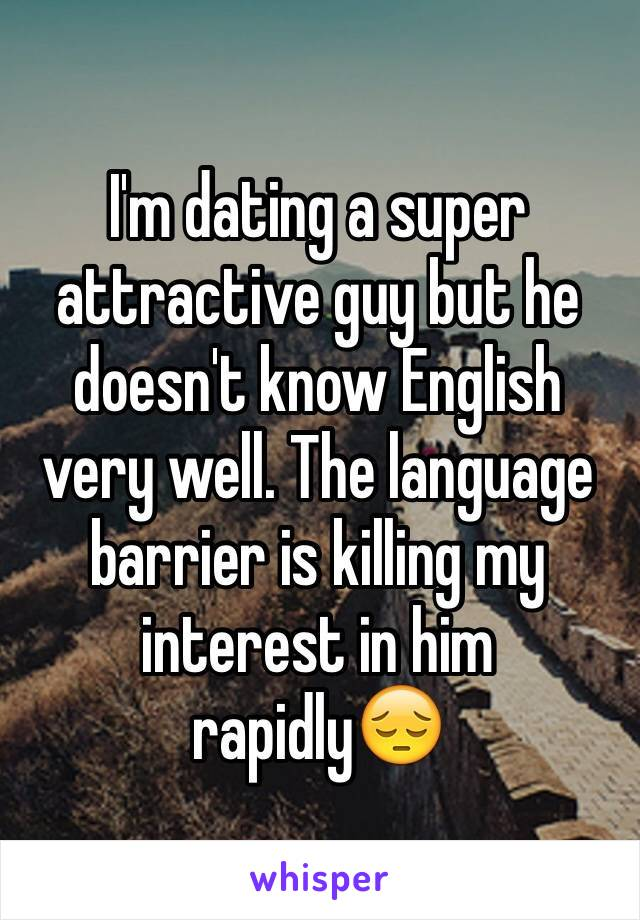 I'm dating a super attractive guy but he doesn't know English very well. The language barrier is killing my interest in him rapidly😔