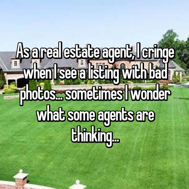 As a real estate agent, I cringe when I see a listing with bad photos... sometimes I wonder what some agents are thinking...