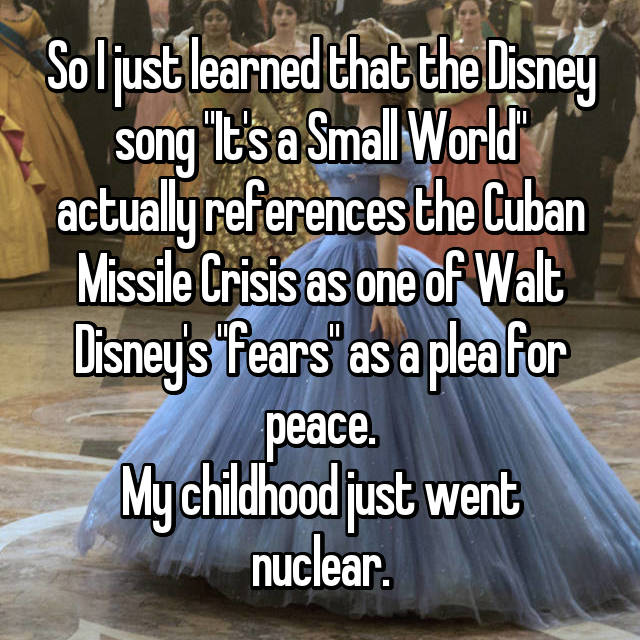 "So I just learned that the Disney song ""It's a Small World"" actually references the Cuban Missile Crisis as one of Walt Disney's ""fears"" as a plea for peace. My childhood just went nuclear."