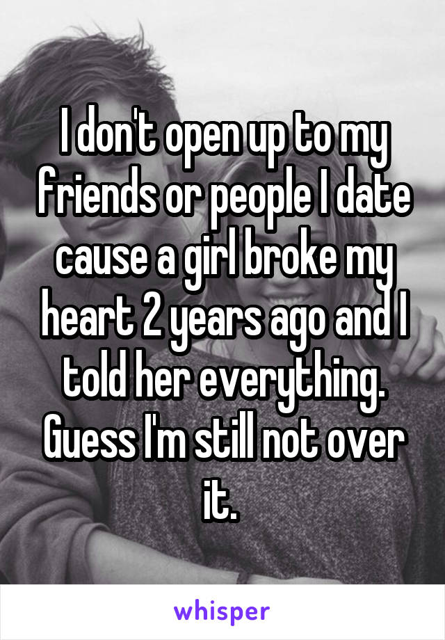I don't open up to my friends or people I date cause a girl broke my heart 2 years ago and I told her everything. Guess I'm still not over it.