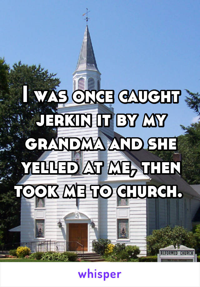I was once caught jerkin it by my grandma and she yelled at me, then took me to church.