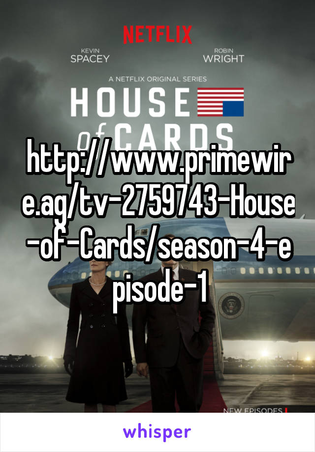 http://www.primewire.ag/tv-2759743-House-of-Cards/season-4-episode-1