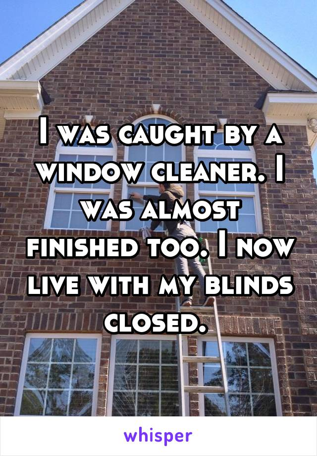 I was caught by a window cleaner. I was almost finished too. I now live with my blinds closed.