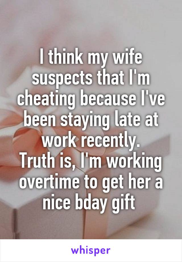 I think my wife suspects that I'm cheating because I've been staying late at work recently. Truth is, I'm working overtime to get her a nice bday gift