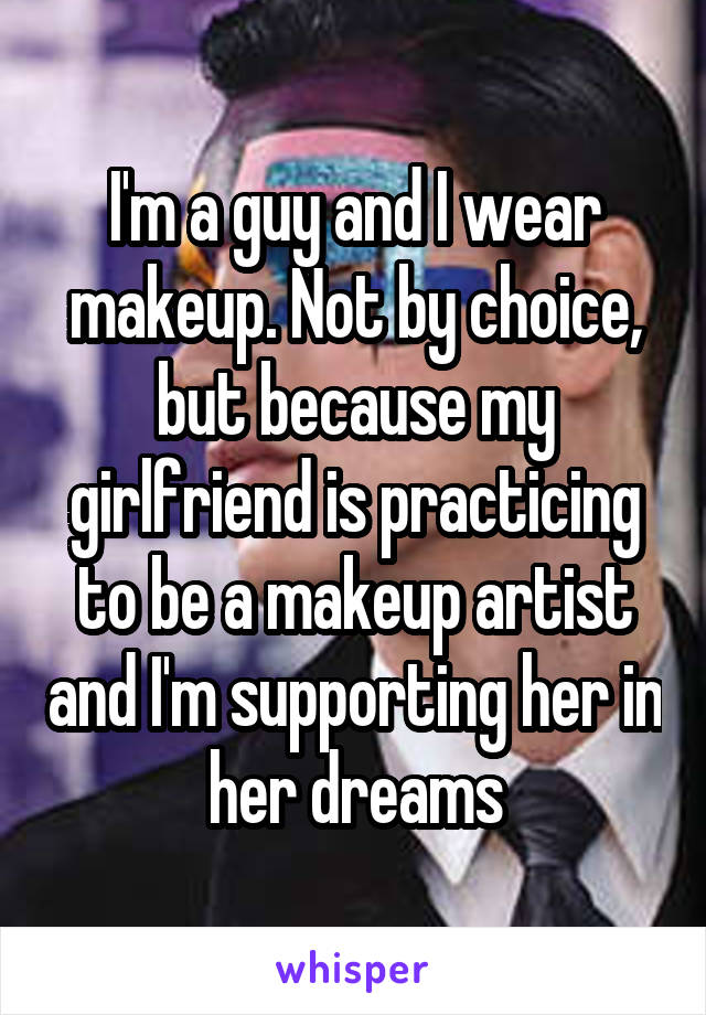 I'm a guy and I wear makeup. Not by choice, but because my girlfriend is practicing to be a makeup artist and I'm supporting her in her dreams