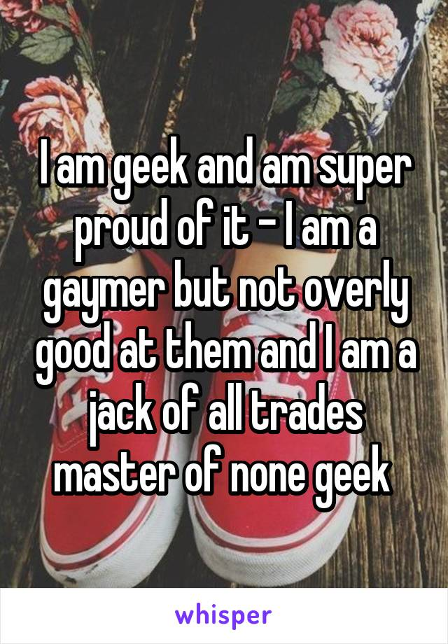 I am geek and am super proud of it - I am a gaymer but not overly good at them and I am a jack of all trades master of none geek