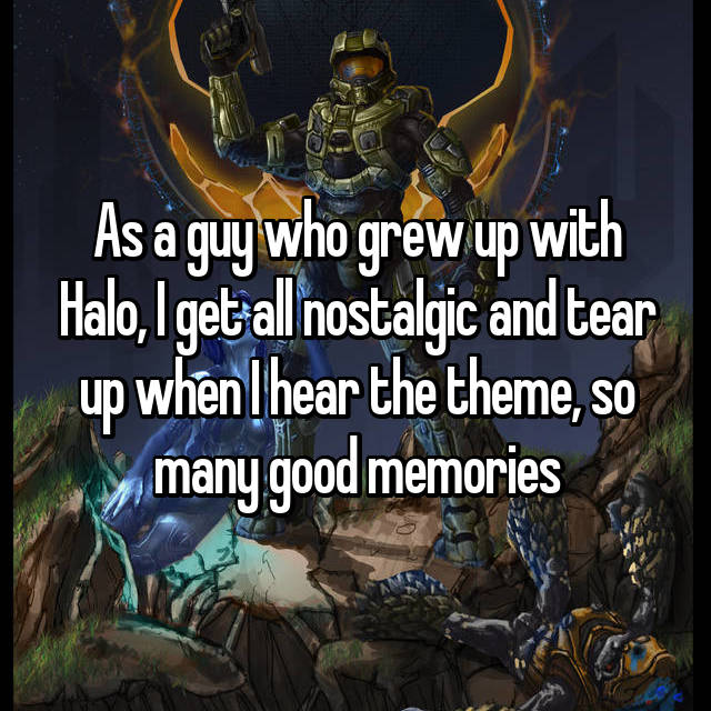 As a guy who grew up with Halo, I get all nostalgic and tear up when I hear the theme, so many good memories