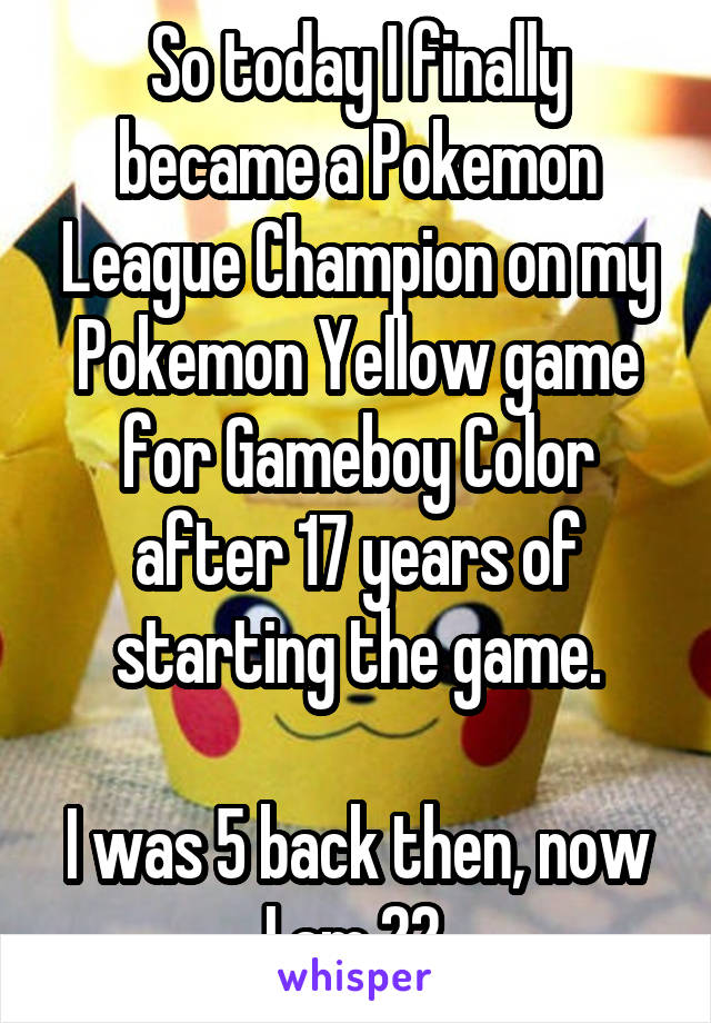 So today I finally became a Pokemon League Champion on my Pokemon Yellow game for Gameboy Color after 17 years of starting the game.  I was 5 back then, now I am 22.