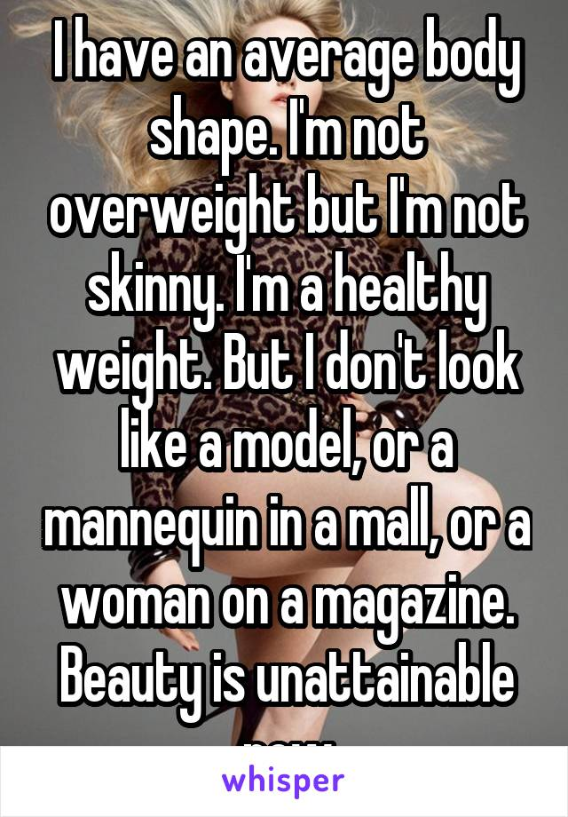 I have an average body shape. I'm not overweight but I'm not skinny. I'm a healthy weight. But I don't look like a model, or a mannequin in a mall, or a woman on a magazine. Beauty is unattainable now
